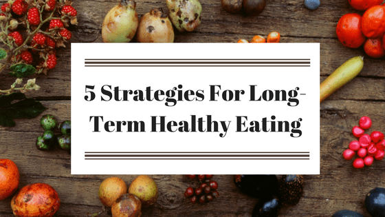 5 Strategies for Long Term Healthy Eating