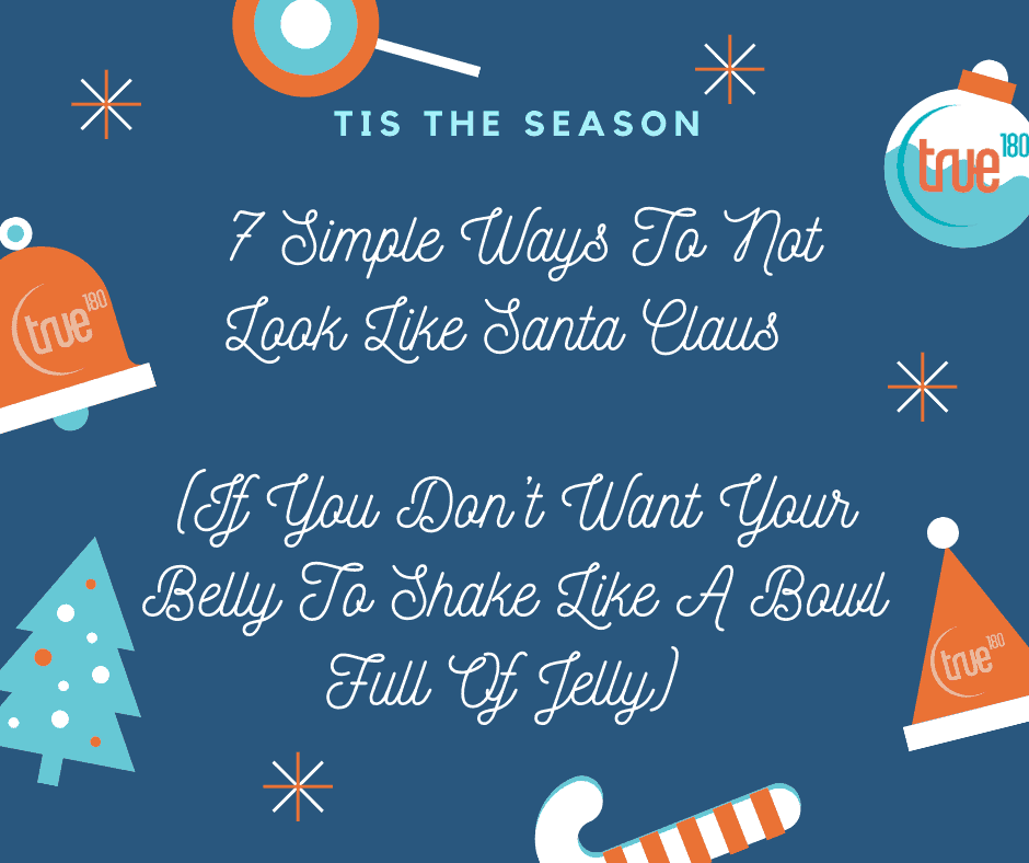 7 Simple Ways To Not Look Like Santa Claus (If You Don't Want Your Belly To Shake Like A Bowl Full Of Jelly)
